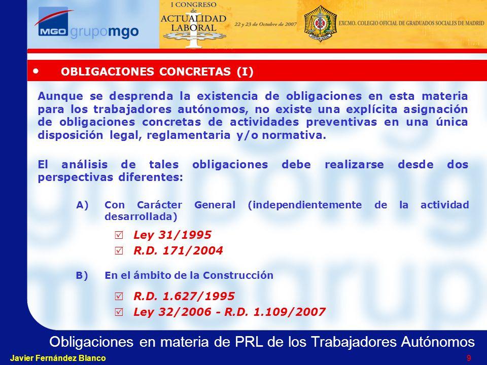 Obligaciones en materia de PRL de los Trabajadores Autónomos Javier Fernández Blanco 9 Aunque se desprenda la existencia de obligaciones en esta materia para los trabajadores autónomos, no existe una explícita asignación de obligaciones concretas de actividades preventivas en una única disposición legal, reglamentaria y/o normativa.