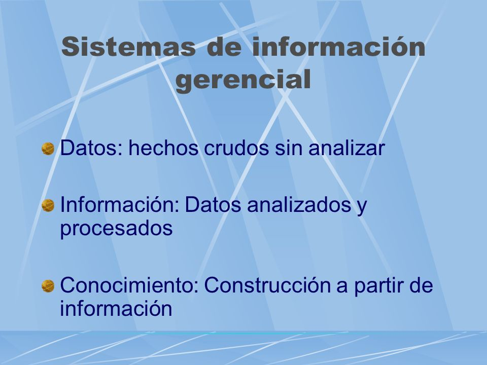 SISTEMAS DE INFORMACION GERENCIAL Un sistema que proporciona a la gerencia la información necesaria sobre una base regular Datos Informaci ón Conoci m