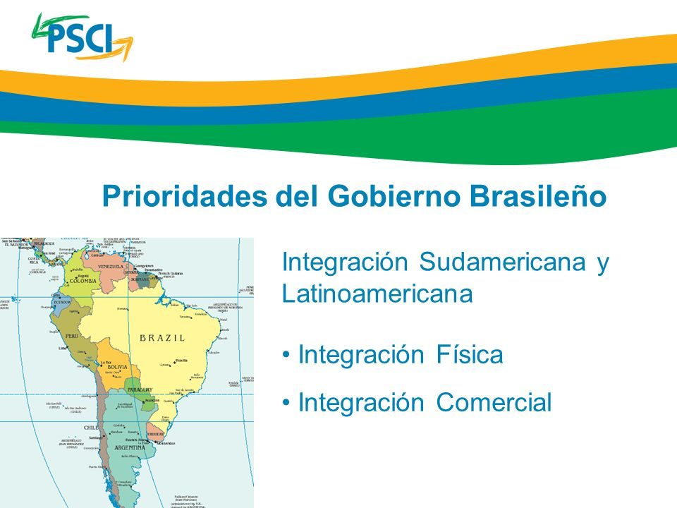 Integración Sudamericana y Latinoamericana Integración Física Integración Comercial Prioridades del Gobierno Brasileño