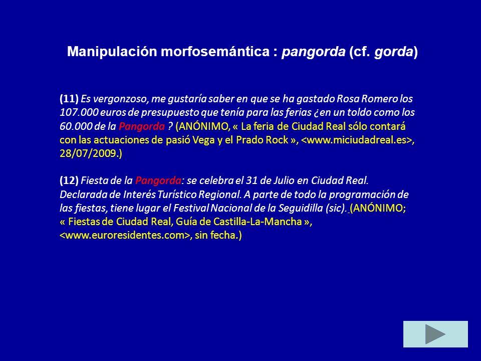 Manipulación morfosemántica : pangorda (cf. gorda) (11) Es vergonzoso, me gustaría saber en que se ha gastado Rosa Romero los 107.000 euros de presupu