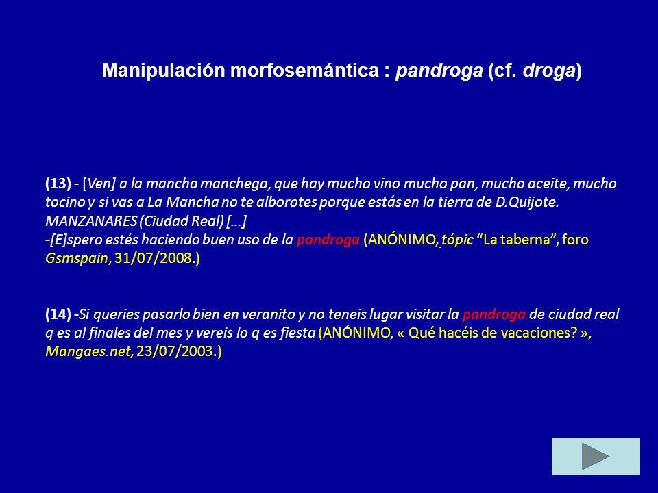 Manipulación morfosemántica : pandroga (cf. droga) (13) - [Ven] a la mancha manchega, que hay mucho vino mucho pan, mucho aceite, mucho tocino y si va