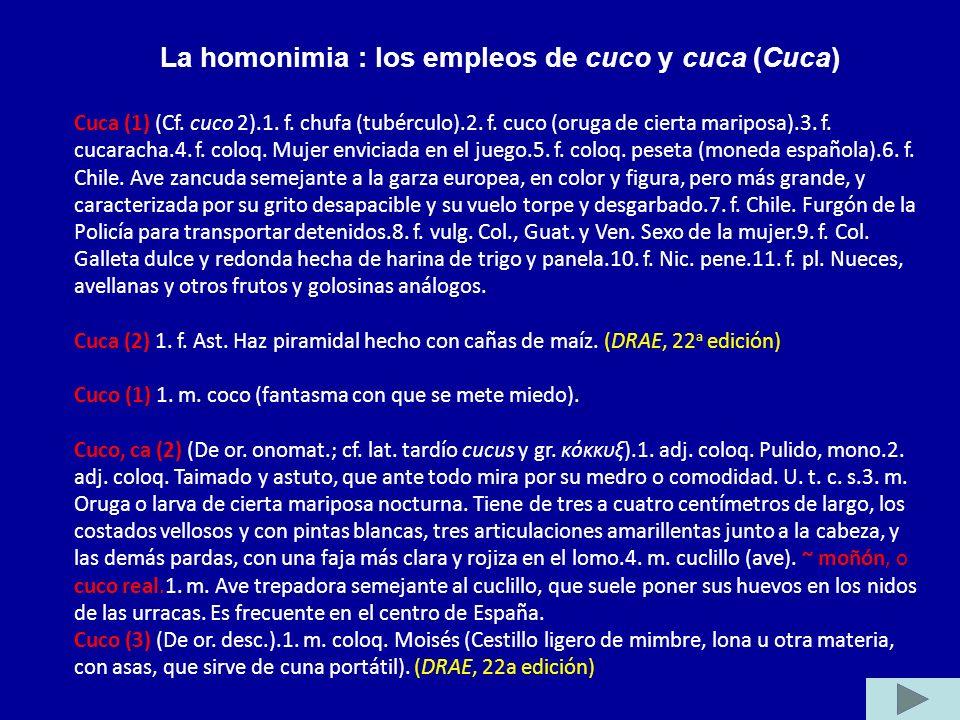 La homonimia : los empleos de cuco y cuca (Cuca) Cuca (1) (Cf. cuco 2).1. f. chufa (tubérculo).2. f. cuco (oruga de cierta mariposa).3. f. cucaracha.4