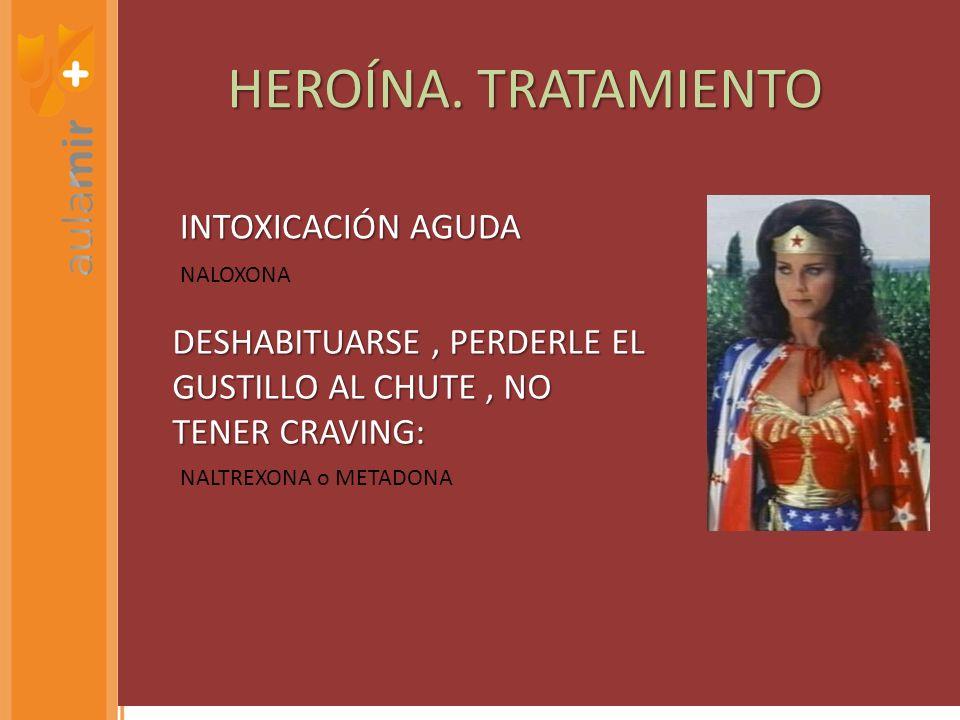 HEROÍNA. TRATAMIENTO NALOXONA NALTREXONA o METADONA INTOXICACIÓN AGUDA DESHABITUARSE, PERDERLE EL GUSTILLO AL CHUTE, NO TENER CRAVING: