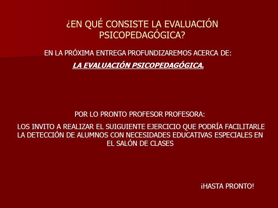 ¿EN QUÉ CONSISTE LA EVALUACIÓN PSICOPEDAGÓGICA? EN LA PRÓXIMA ENTREGA PROFUNDIZAREMOS ACERCA DE: LA EVALUACIÓN PSICOPEDAGÓGICA. POR LO PRONTO PROFESOR