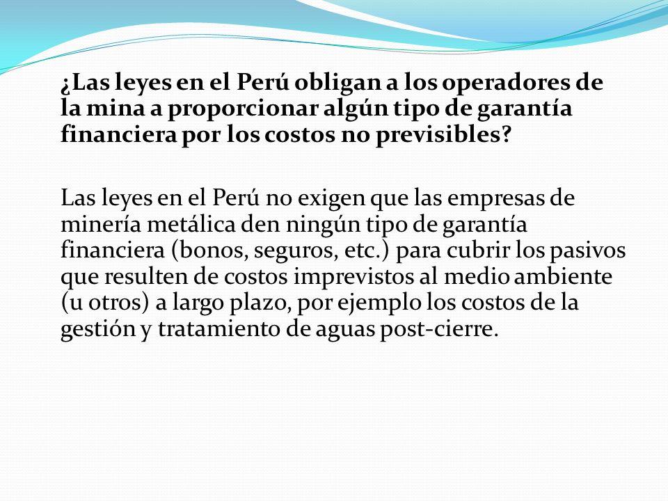 ¿Las leyes en el Perú obligan a los operadores de la mina a proporcionar algún tipo de garantía financiera por los costos no previsibles? Las leyes en