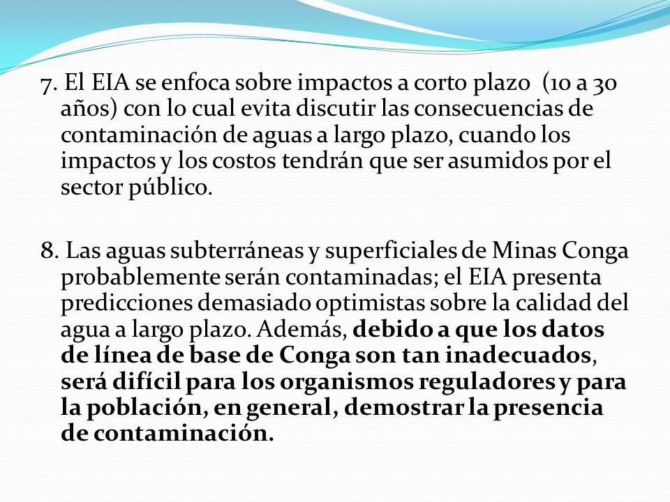7. El EIA se enfoca sobre impactos a corto plazo (10 a 30 años) con lo cual evita discutir las consecuencias de contaminación de aguas a largo plazo,