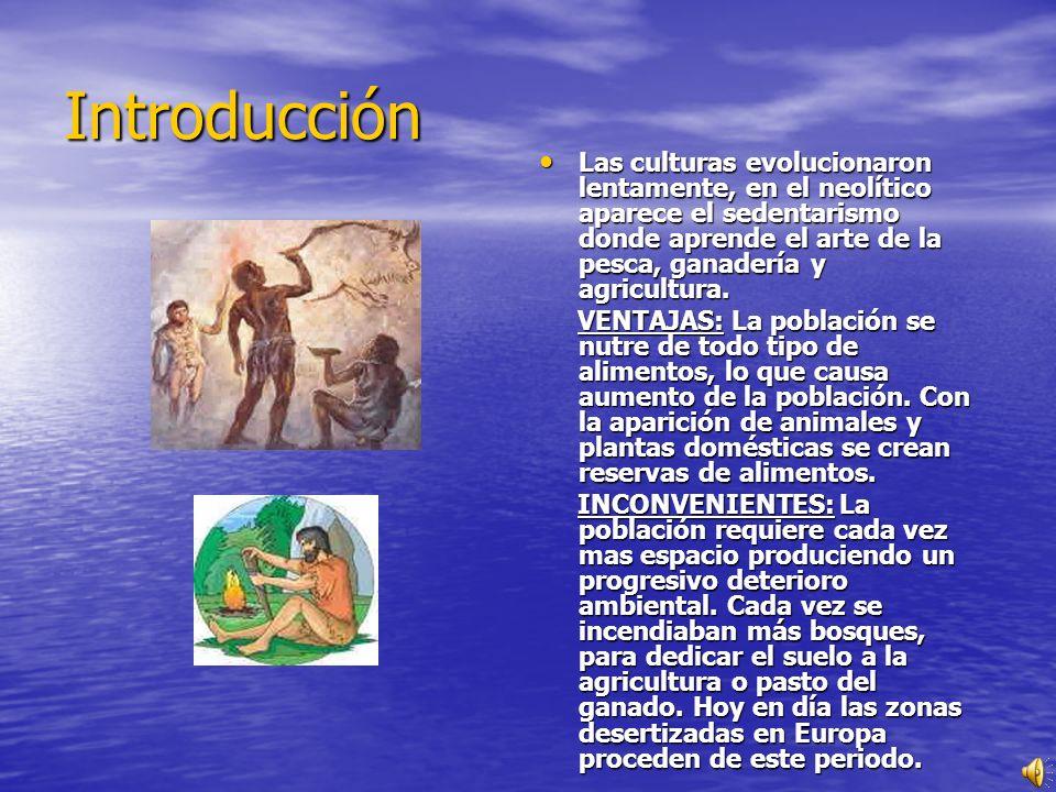 Introducción Las culturas evolucionaron lentamente, en el neolítico aparece el sedentarismo donde aprende el arte de la pesca, ganadería y agricultura.