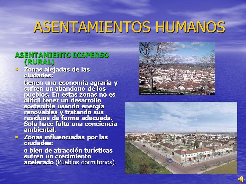 ASENTAMIENTOS HUMANOS ASENTAMIENTOS HUMANOS ASENTAMIENTO DISPERSO (RURAL) Zonas alejadas de las ciudades: Zonas alejadas de las ciudades: tienen una economía agraria y sufren un abandono de los pueblos.