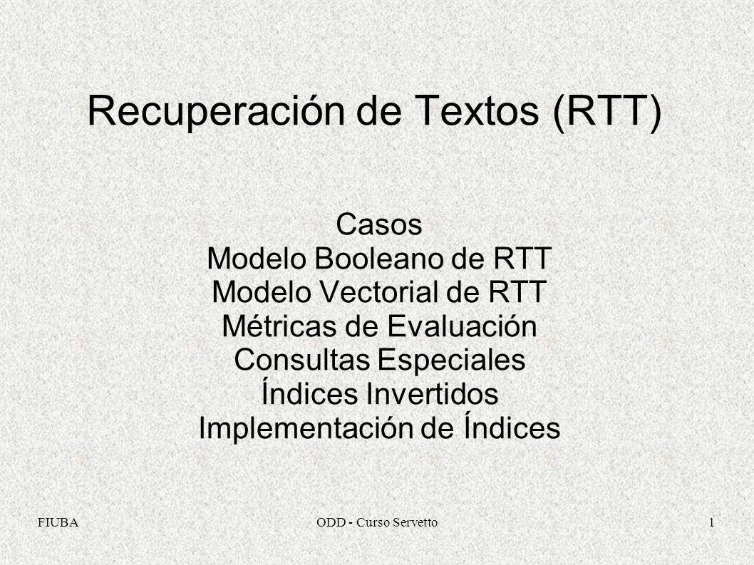 FIUBAODD - Curso Servetto1 Recuperación de Textos (RTT) Casos Modelo Booleano de RTT Modelo Vectorial de RTT Métricas de Evaluación Consultas Especial