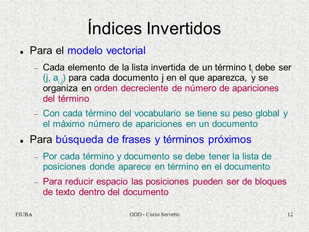 FIUBAODD - Curso Servetto12 Índices Invertidos Para el modelo vectorial Cada elemento de la lista invertida de un término t i debe ser (j, a i,j ) par