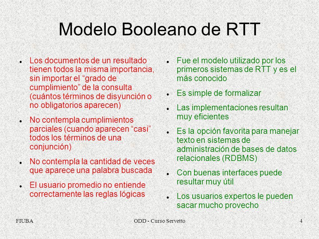 FIUBAODD - Curso Servetto4 Modelo Booleano de RTT Los documentos de un resultado tienen todos la misma importancia, sin importar el grado de cumplimie
