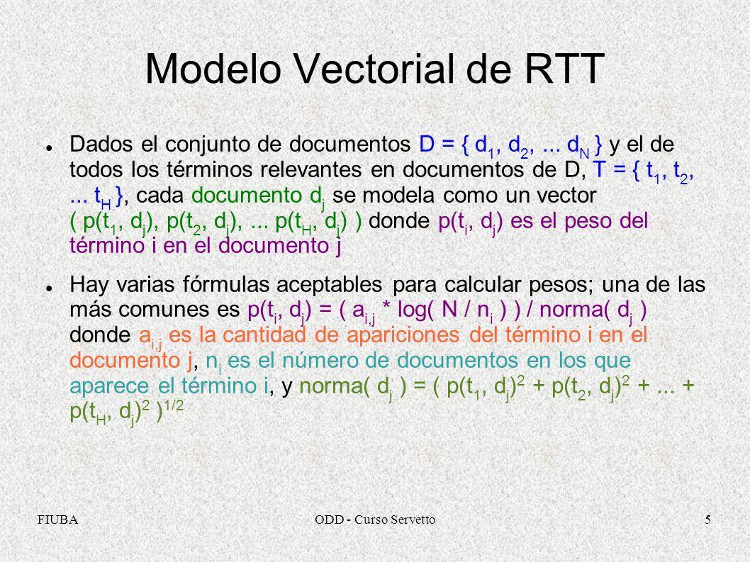 FIUBAODD - Curso Servetto5 Modelo Vectorial de RTT Dados el conjunto de documentos D = { d 1, d 2,... d N } y el de todos los términos relevantes en d