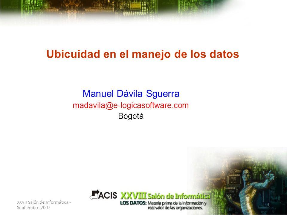 XXVII Salón de Informática - Septiembre'2007 1 Ubicuidad en el manejo de los datos Manuel Dávila Sguerra madavila@e-logicasoftware.com Bogotá