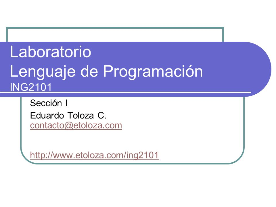 Laboratorio Lenguaje de Programación ING2101 Sección I Eduardo Toloza C. contacto@etoloza.com http://www.etoloza.com/ing2101 contacto@etoloza.com http