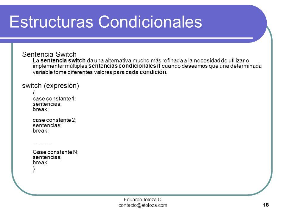 Eduardo Toloza C. contacto@etoloza.com18 Estructuras Condicionales Sentencia Switch La sentencia switch da una alternativa mucho más refinada a la nec