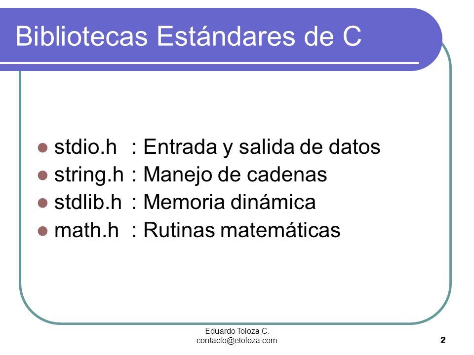 Eduardo Toloza C. contacto@etoloza.com2 Bibliotecas Estándares de C stdio.h : Entrada y salida de datos string.h : Manejo de cadenas stdlib.h : Memori