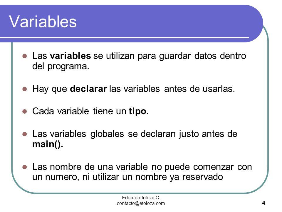 Eduardo Toloza C. contacto@etoloza.com4 Variables Las variables se utilizan para guardar datos dentro del programa. Hay que declarar las variables ant
