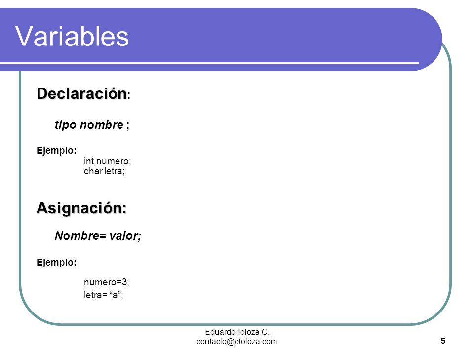 Eduardo Toloza C. contacto@etoloza.com5 Variables Declaración Declaración : tipo nombre ; Ejemplo: int numero; char letra; Asignación: Asignación: Nom