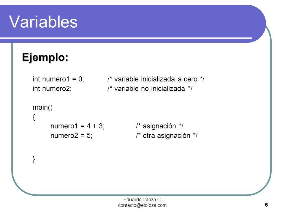 Eduardo Toloza C. contacto@etoloza.com6 Variables Ejemplo: Ejemplo: int numero1 = 0;/* variable inicializada a cero */ int numero2;/* variable no inic