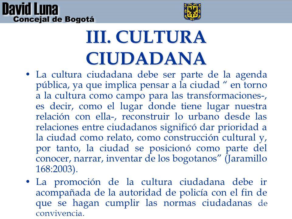 III. CULTURA CIUDADANA La cultura ciudadana debe ser parte de la agenda pública, ya que implica pensar a la ciudad en torno a la cultura como campo pa
