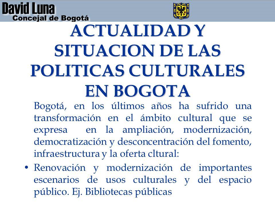 ACTUALIDAD Y SITUACION DE LAS POLITICAS CULTURALES EN BOGOTA Bogotá, en los últimos años ha sufrido una transformación en el ámbito cultural que se expresa en la ampliación, modernización, democratización y desconcentración del fomento, infraestructura y la oferta cltural: Renovación y modernización de importantes escenarios de usos culturales y del espacio público.