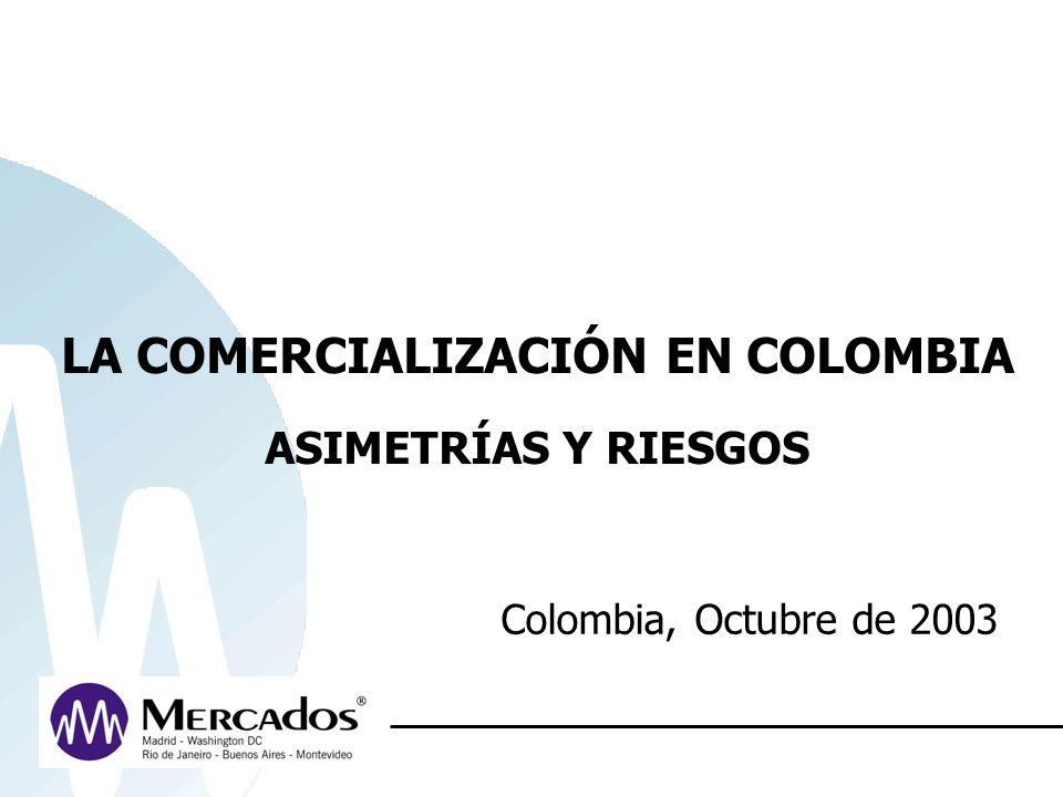LA COMERCIALIZACIÓN EN COLOMBIA ASIMETRÍAS Y RIESGOS Colombia, Octubre de 2003