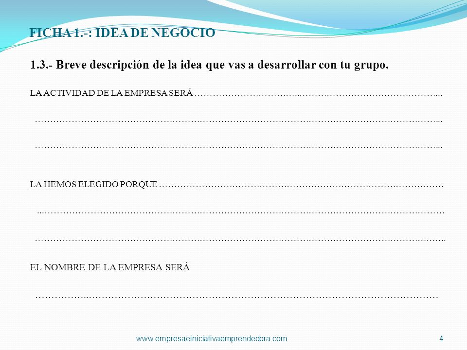 FICHA 1.-: IDEA DE NEGOCIO 1.3.- Breve descripción de la idea que vas a desarrollar con tu grupo. LA ACTIVIDAD DE LA EMPRESA SERÁ ……………………………..…………………