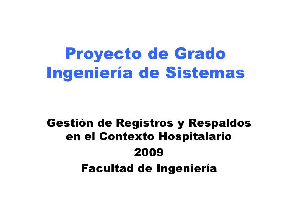 Proyecto de Grado Ingeniería de Sistemas Gestión de Registros y Respaldos en el Contexto Hospitalario 2009 Facultad de Ingeniería