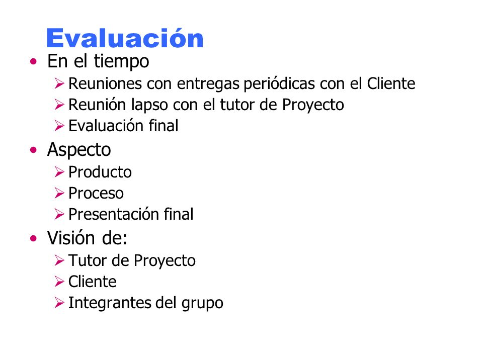 Evaluación En el tiempo Reuniones con entregas periódicas con el Cliente Reunión lapso con el tutor de Proyecto Evaluación final Aspecto Producto Proceso Presentación final Visión de: Tutor de Proyecto Cliente Integrantes del grupo