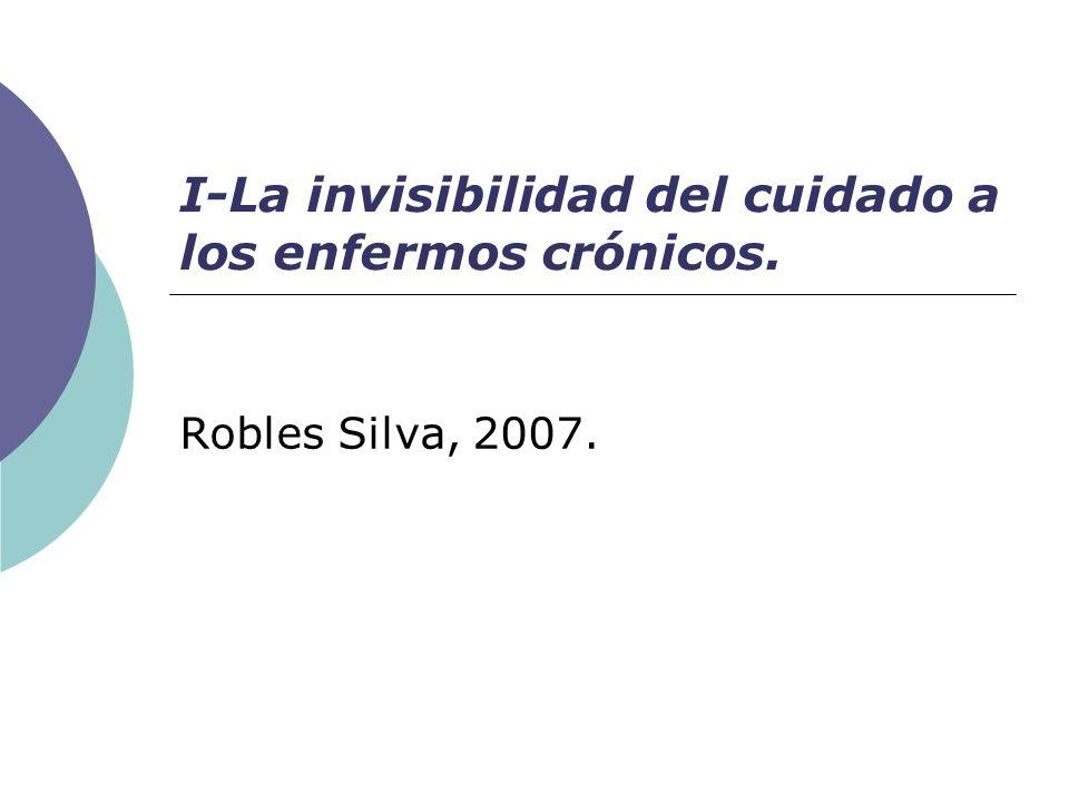 I-La invisibilidad del cuidado a los enfermos crónicos. Robles Silva, 2007.