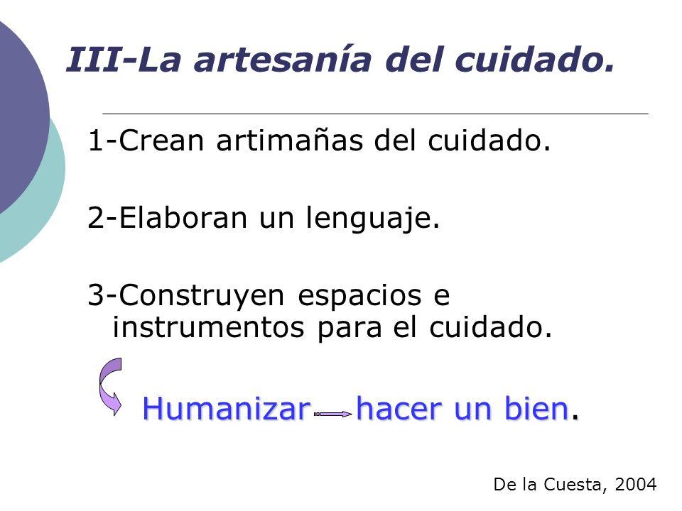 III-La artesanía del cuidado. 1-Crean artimañas del cuidado. 2-Elaboran un lenguaje. 3-Construyen espacios e instrumentos para el cuidado. Humanizar h
