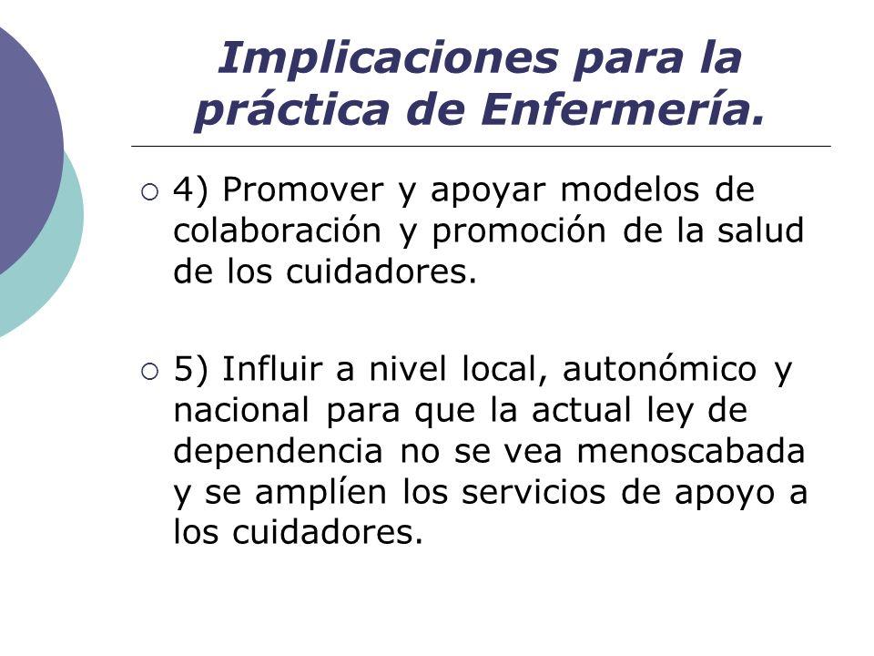 Implicaciones para la práctica de Enfermería. 4) Promover y apoyar modelos de colaboración y promoción de la salud de los cuidadores. 5) Influir a niv