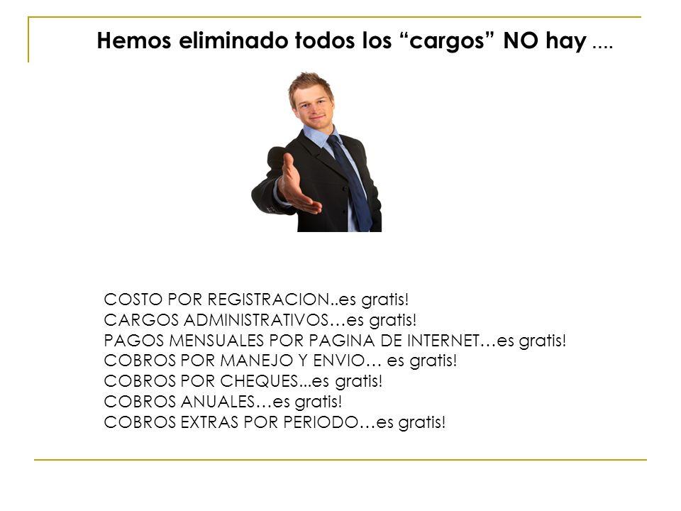 COSTO POR REGISTRACION..es gratis! CARGOS ADMINISTRATIVOS…es gratis! PAGOS MENSUALES POR PAGINA DE INTERNET…es gratis! COBROS POR MANEJO Y ENVIO… es g