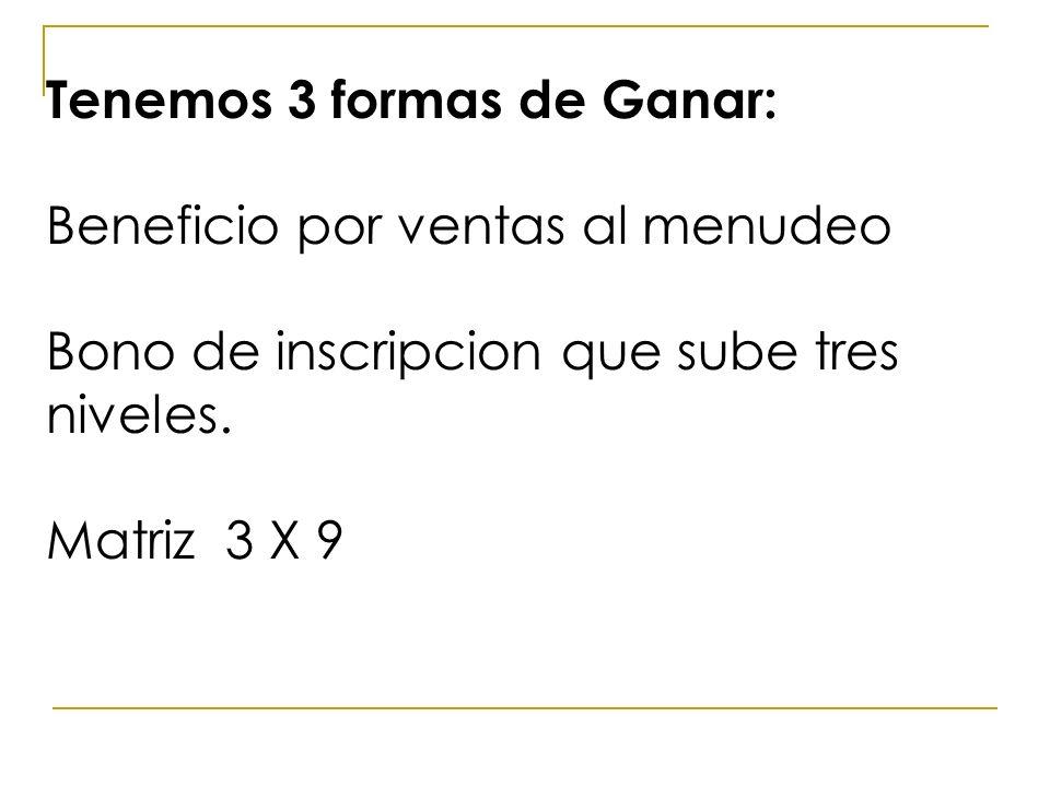Tenemos 3 formas de Ganar: Beneficio por ventas al menudeo Bono de inscripcion que sube tres niveles. Matriz 3 X 9