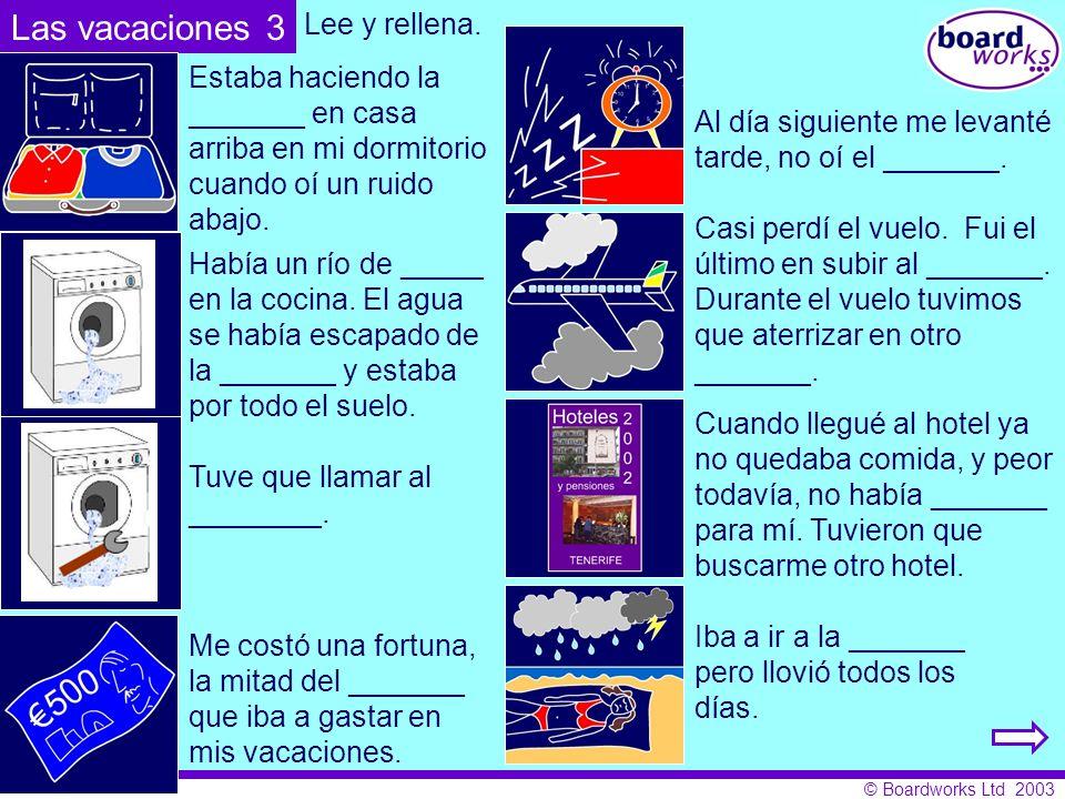 © Boardworks Ltd 2003 Las vacaciones 3 Estaba haciendo la _______ en casa arriba en mi dormitorio cuando oí un ruido abajo. Había un río de _____ en l