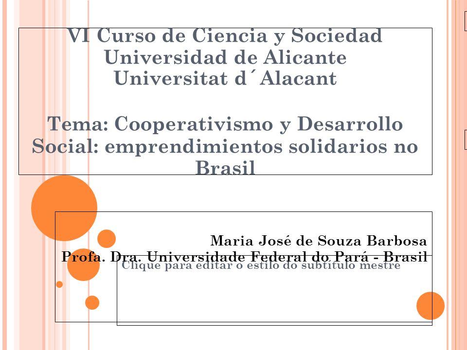 Clique para editar o estilo do subtítulo mestre 24/03/10 VI Curso de Ciencia y Sociedad Universidad de Alicante Universitat d´Alacant Tema: Cooperativismo y Desarrollo Social: emprendimientos solidarios no Brasil Maria José de Souza Barbosa Profa.