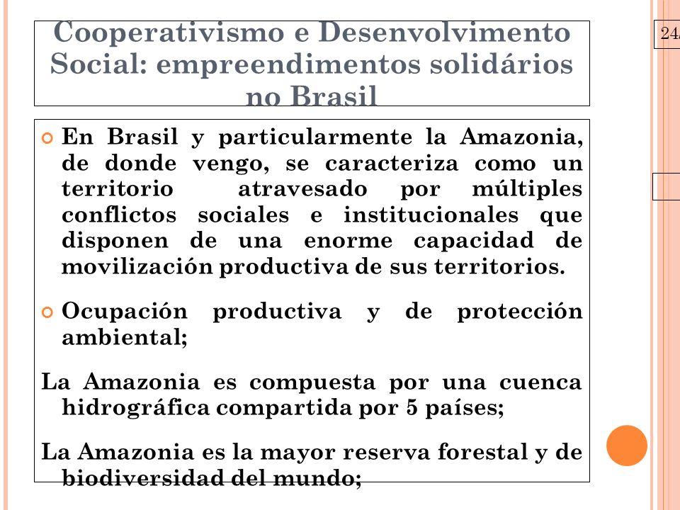 24/03/10 Cooperativismo e Desenvolvimento Social: empreendimentos solidários no Brasil En Brasil y particularmente la Amazonia, de donde vengo, se caracteriza como un territorio atravesado por múltiples conflictos sociales e institucionales que disponen de una enorme capacidad de movilización productiva de sus territorios.