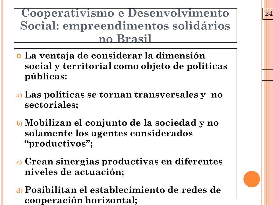 24/03/10 Cooperativismo e Desenvolvimento Social: empreendimentos solidários no Brasil La ventaja de considerar la dimensión social y territorial como objeto de políticas públicas: a) Las políticas se tornan transversales y no sectoriales; b) Mobilizan el conjunto de la sociedad y no solamente los agentes considerados productivos; c) Crean sinergias productivas en diferentes niveles de actuación; d) Posibilitan el establecimiento de redes de cooperación horizontal; e) Fortalecen las dinámicas constituyentes de la democracia local.