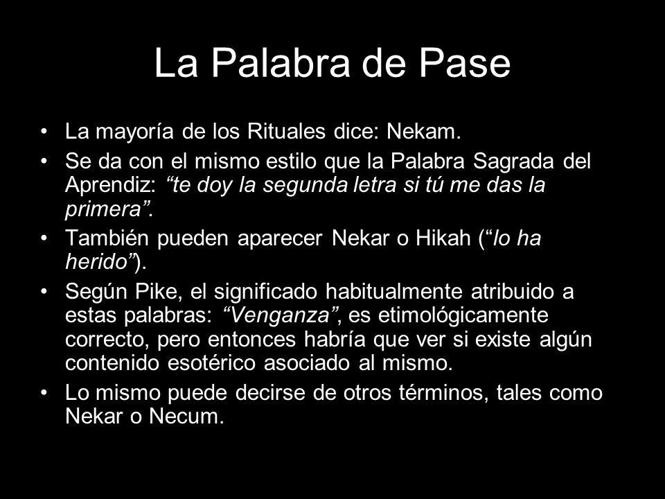 La Palabra de Pase La mayoría de los Rituales dice: Nekam. Se da con el mismo estilo que la Palabra Sagrada del Aprendiz: te doy la segunda letra si t