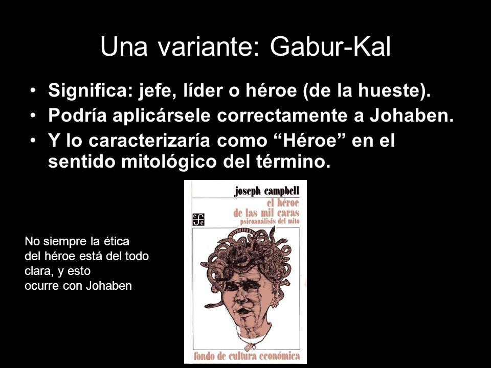 Una variante: Gabur-Kal Significa: jefe, líder o héroe (de la hueste). Podría aplicársele correctamente a Johaben. Y lo caracterizaría como Héroe en e