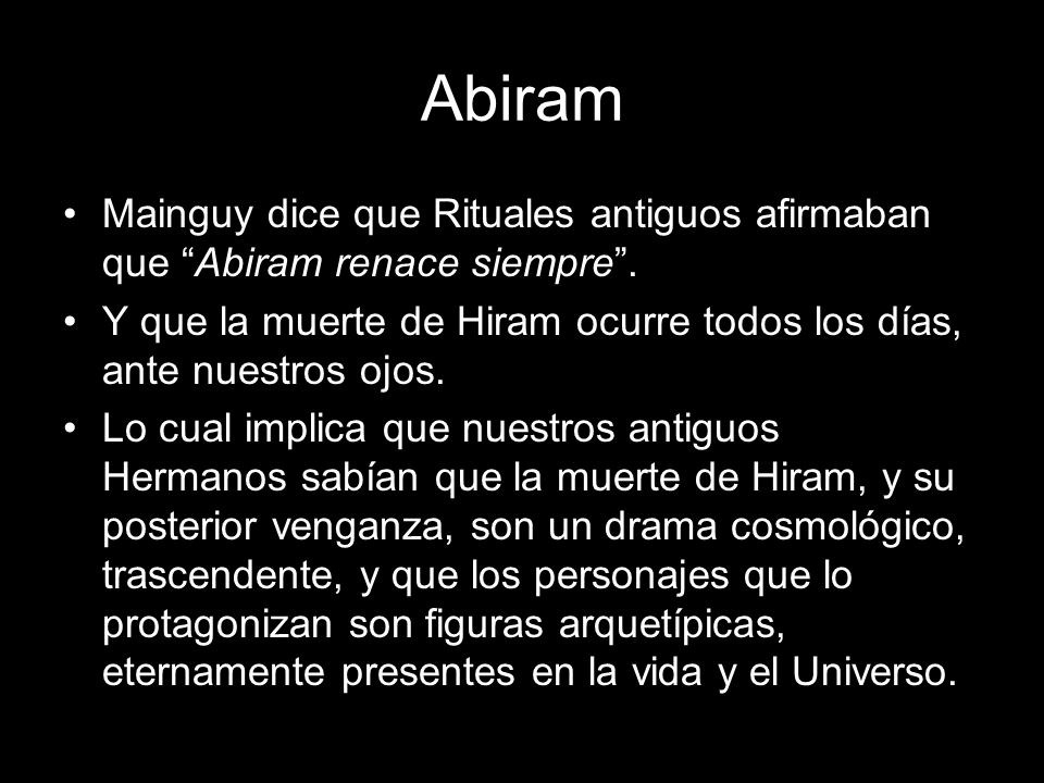 Abiram Mainguy dice que Rituales antiguos afirmaban que Abiram renace siempre. Y que la muerte de Hiram ocurre todos los días, ante nuestros ojos. Lo