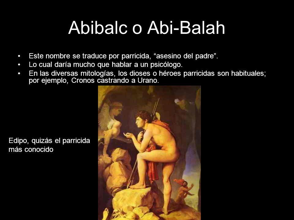 Abibalc o Abi-Balah Este nombre se traduce por parricida, asesino del padre. Lo cual daría mucho que hablar a un psicólogo. En las diversas mitologías