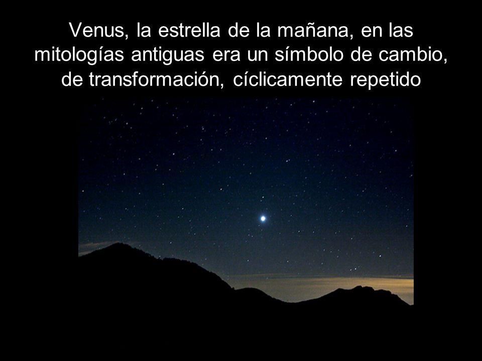 Venus, la estrella de la mañana, en las mitologías antiguas era un símbolo de cambio, de transformación, cíclicamente repetido