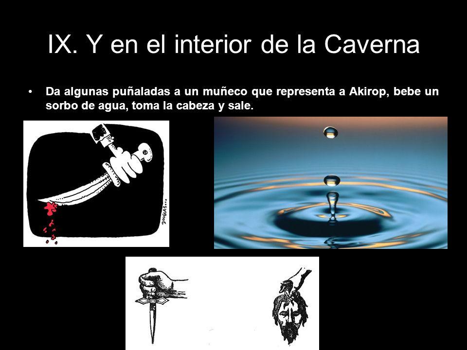 IX. Y en el interior de la Caverna Da algunas puñaladas a un muñeco que representa a Akirop, bebe un sorbo de agua, toma la cabeza y sale.