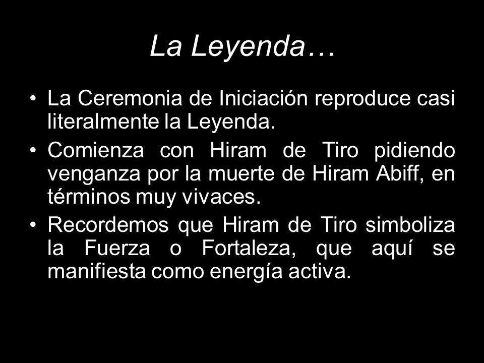 La Leyenda… La Ceremonia de Iniciación reproduce casi literalmente la Leyenda. Comienza con Hiram de Tiro pidiendo venganza por la muerte de Hiram Abi