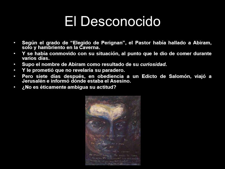 El Desconocido Según el grado de Elegido de Perignan, el Pastor había hallado a Abiram, solo y hambriento en la Caverna. Y se había conmovido con su s