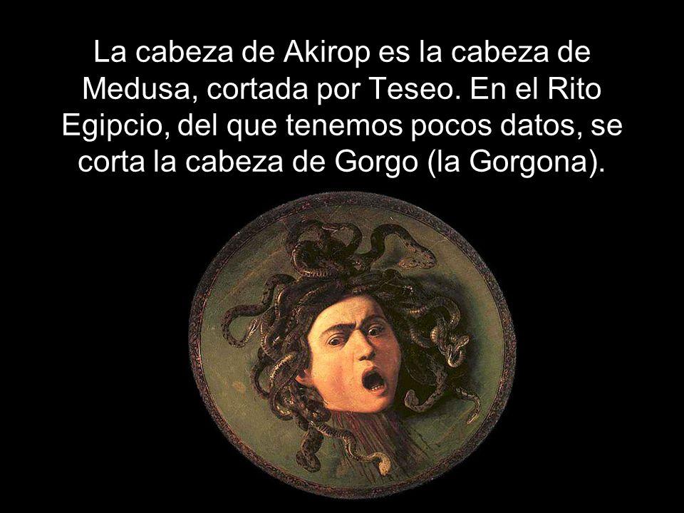 La cabeza de Akirop es la cabeza de Medusa, cortada por Teseo. En el Rito Egipcio, del que tenemos pocos datos, se corta la cabeza de Gorgo (la Gorgon