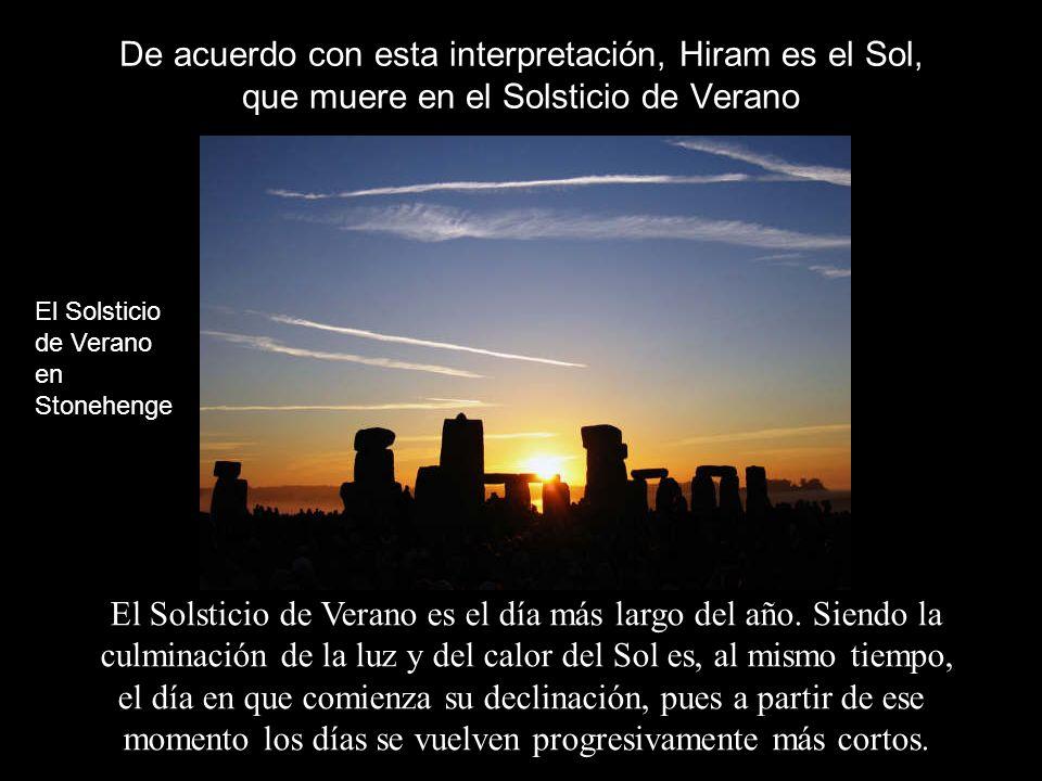 De acuerdo con esta interpretación, Hiram es el Sol, que muere en el Solsticio de Verano El Solsticio de Verano es el día más largo del año. Siendo la