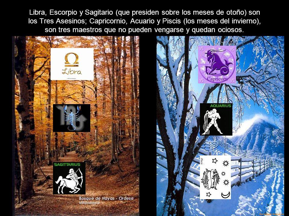 Libra, Escorpio y Sagitario (que presiden sobre los meses de otoño) son los Tres Asesinos; Capricornio, Acuario y Piscis (los meses del invierno), son