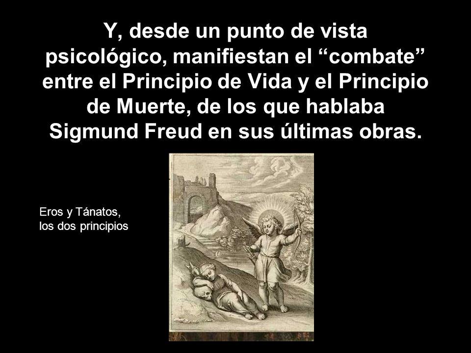 Y, desde un punto de vista psicológico, manifiestan el combate entre el Principio de Vida y el Principio de Muerte, de los que hablaba Sigmund Freud e